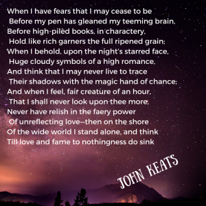 Add a littWhen I have fears that I may cease to be Before my pen has gleaned my teeming brain,Before high-pilèd books, in charactery, Hold like rich garners the full ripened grain;When I behold, upon the night's starred-1